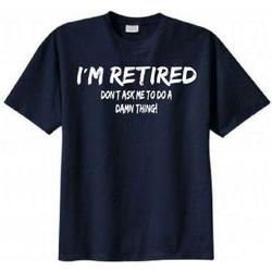I'm Retired Don't Ask Me to Do a Damn Thing T-shirt
