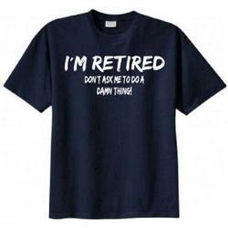 I'm Retired Don't Ask Me to Do a Damn Thing T-shirt