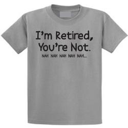 I'm Retired, You're Not Nah Nah Nah T-shirt